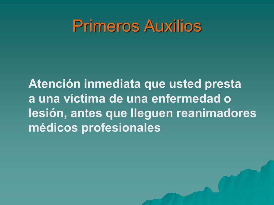 Primeros Auxilios Atención inmediata que usted presta a una víctima de una enfermedad o lesión, antes que lleguen reanimadores médicos profesionales