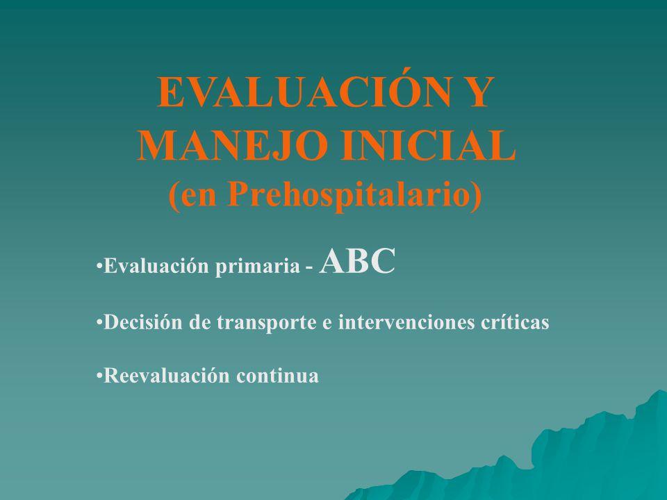 EVALUACIÓN Y MANEJO INICIAL (en Prehospitalario) Evaluación primaria - ABC Decisión de transporte e intervenciones críticas Reevaluación continua