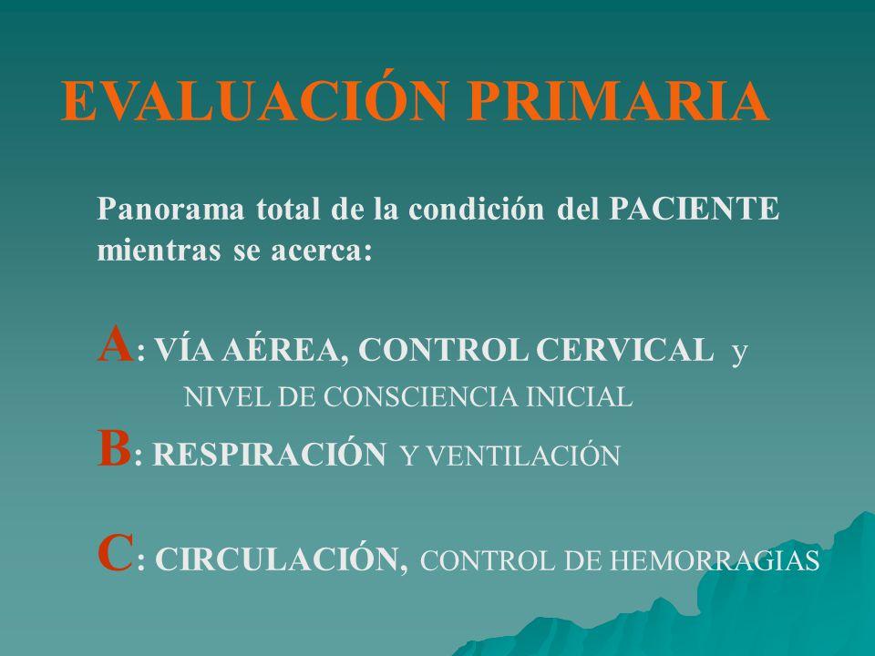EVALUACIÓN PRIMARIA Panorama total de la condición del PACIENTE mientras se acerca: A : VÍA AÉREA, CONTROL CERVICAL y NIVEL DE CONSCIENCIA INICIAL B : RESPIRACIÓN Y VENTILACIÓN C : CIRCULACIÓN, CONTROL DE HEMORRAGIAS