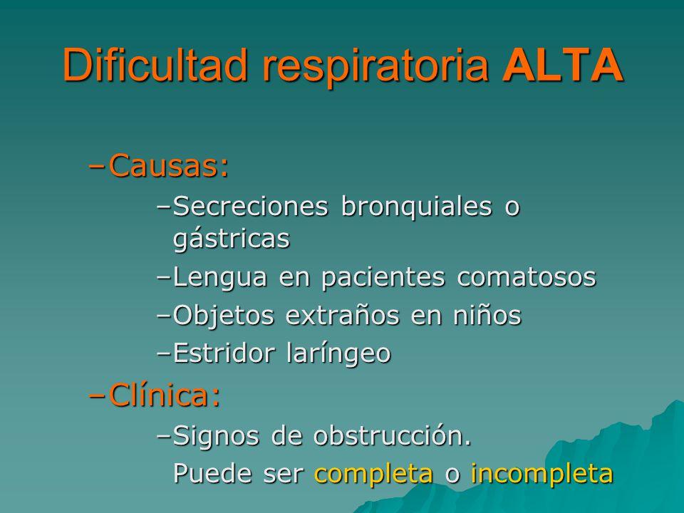 Dificultad respiratoria ALTA –Causas: –Secreciones bronquiales o gástricas –Lengua en pacientes comatosos –Objetos extraños en niños –Estridor laríngeo –Clínica: –Signos de obstrucción.