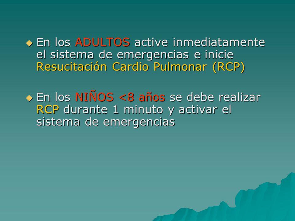 En los ADULTOS active inmediatamente el sistema de emergencias e inicie Resucitación Cardio Pulmonar (RCP) En los ADULTOS active inmediatamente el sistema de emergencias e inicie Resucitación Cardio Pulmonar (RCP) En los NIÑOS <8 años se debe realizar RCP durante 1 minuto y activar el sistema de emergencias En los NIÑOS <8 años se debe realizar RCP durante 1 minuto y activar el sistema de emergencias