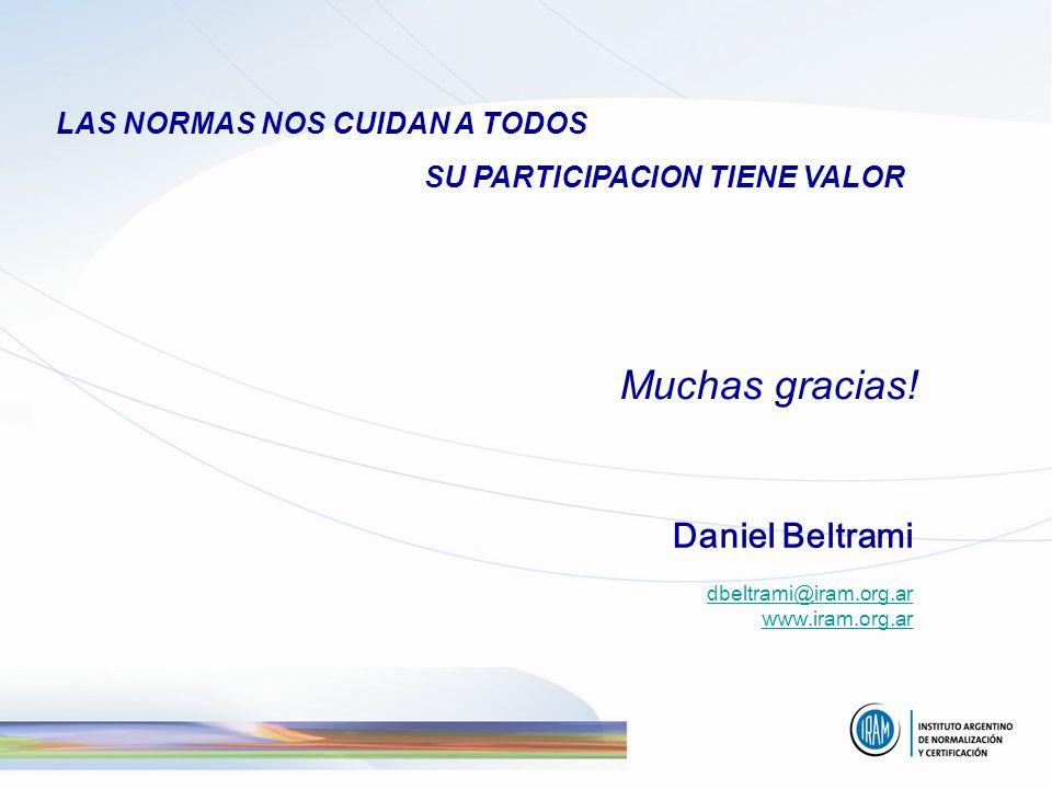 LAS NORMAS NOS CUIDAN A TODOS SU PARTICIPACION TIENE VALOR Muchas gracias! Daniel Beltrami dbeltrami@iram.org.ar www.iram.org.ar dbeltrami@iram.org.ar