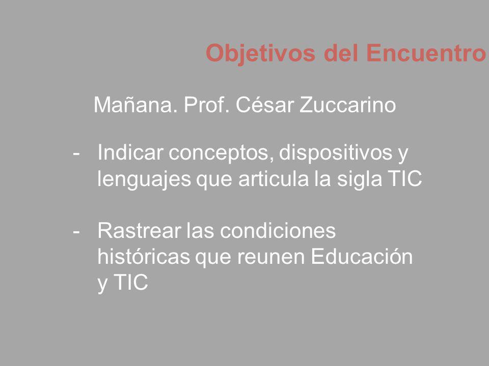 Objetivos del Encuentro Mañana. Prof. César Zuccarino -Indicar conceptos, dispositivos y lenguajes que articula la sigla TIC -Rastrear las condiciones