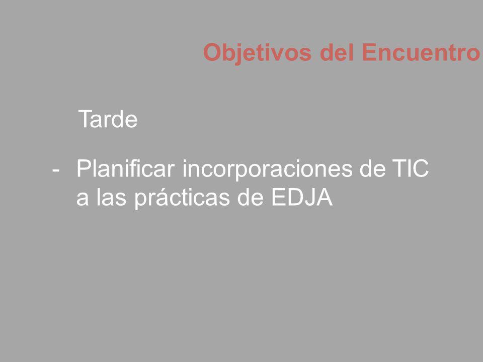 Objetivos del Encuentro -Planificar incorporaciones de TIC a las prácticas de EDJA Tarde