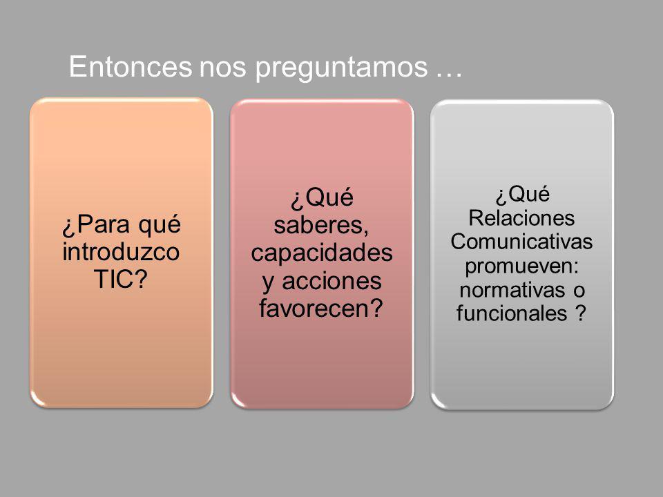¿Qué saberes, capacidades y acciones favorecen? ¿Para qué introduzco TIC? ¿Qué Relaciones Comunicativas promueven: normativas o funcionales ? Entonces