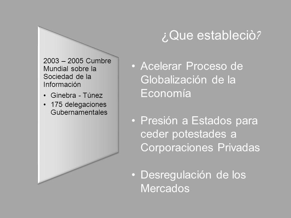 2003 – 2005 Cumbre Mundial sobre la Sociedad de la Información Ginebra - Túnez 175 delegaciones Gubernamentales Acelerar Proceso de Globalización de la Economía Presión a Estados para ceder potestades a Corporaciones Privadas Desregulación de los Mercados ¿Que estableciò ?