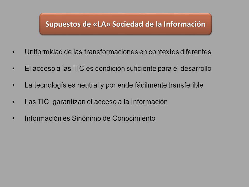 Uniformidad de las transformaciones en contextos diferentes El acceso a las TIC es condición suficiente para el desarrollo La tecnología es neutral y por ende fácilmente transferible Las TIC garantizan el acceso a la Información Información es Sinónimo de Conocimiento Supuestos de «LA» Sociedad de la Información