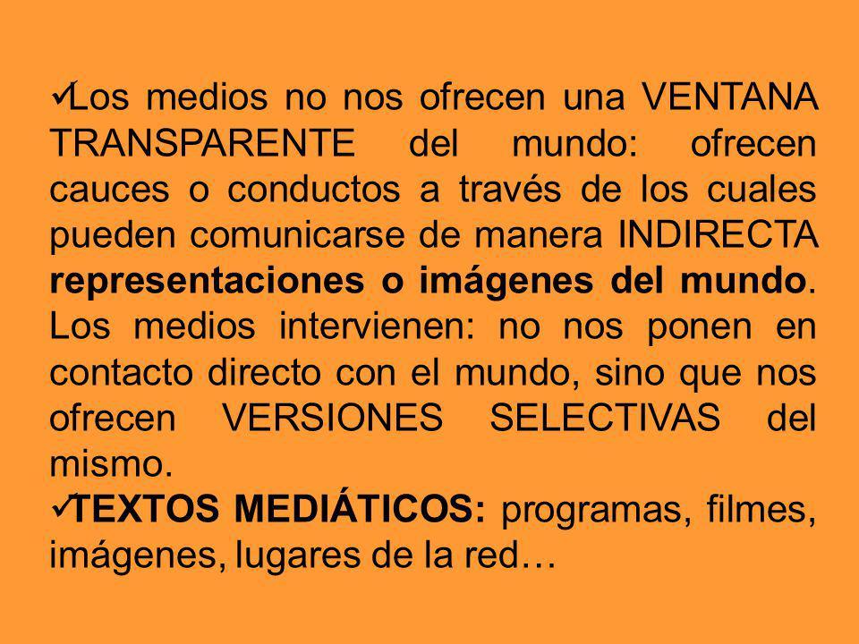 Los medios no nos ofrecen una VENTANA TRANSPARENTE del mundo: ofrecen cauces o conductos a través de los cuales pueden comunicarse de manera INDIRECTA