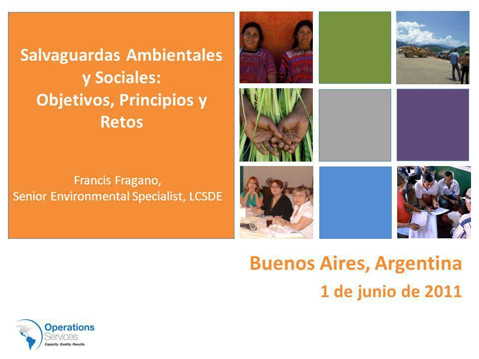 Buenos Aires, Argentina 1 de junio de 2011 Francis Fragano, Senior Environmental Specialist, LCSDE Salvaguardas Ambientales y Sociales: Objetivos, Principios y Retos