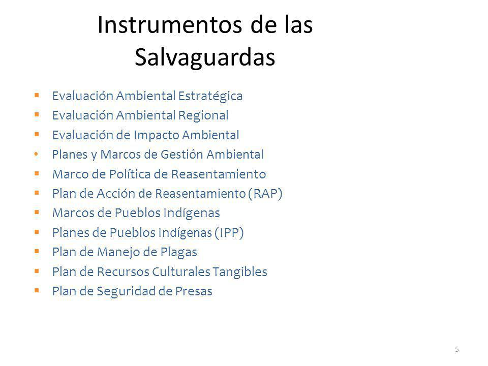 Instrumentos de las Salvaguardas Evaluación Ambiental Estratégica Evaluación Ambiental Regional Evaluación de Impacto Ambiental Planes y Marcos de Gestión Ambiental Marco de Política de Reasentamiento Plan de Acción de Reasentamiento (RAP) Marcos de Pueblos Indígenas Planes de Pueblos Indígenas (IPP) Plan de Manejo de Plagas Plan de Recursos Culturales Tangibles Plan de Seguridad de Presas 5