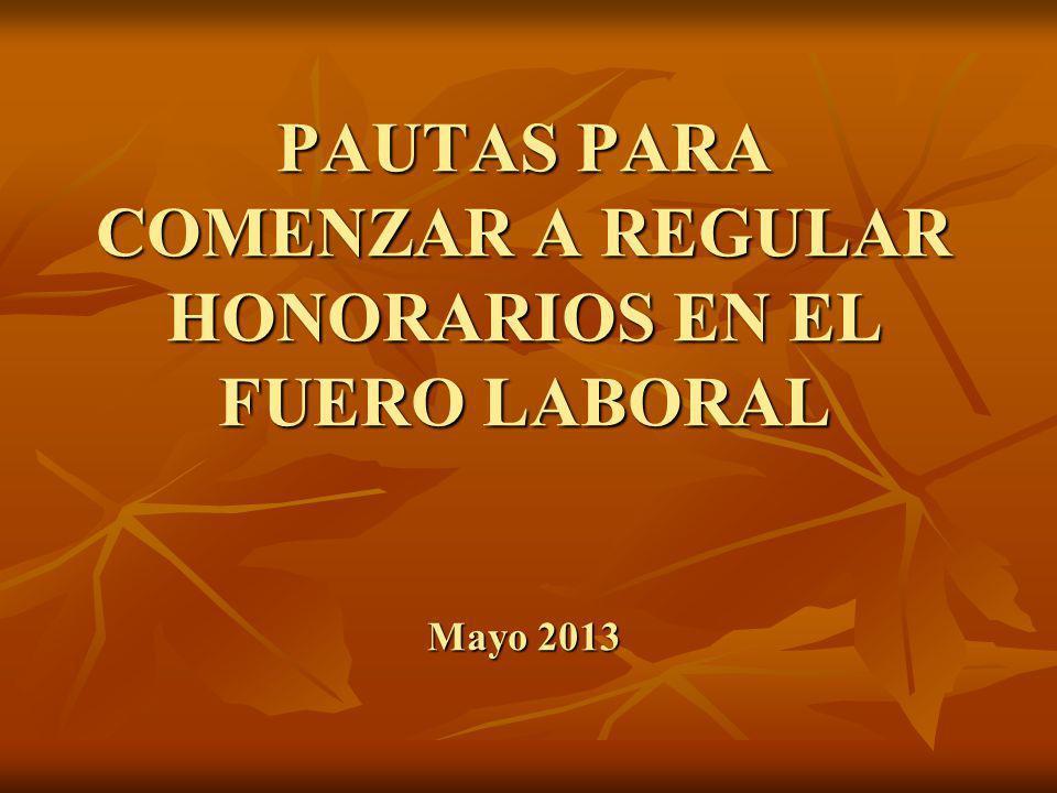 PAUTAS PARA COMENZAR A REGULAR HONORARIOS EN EL FUERO LABORAL Mayo 2013