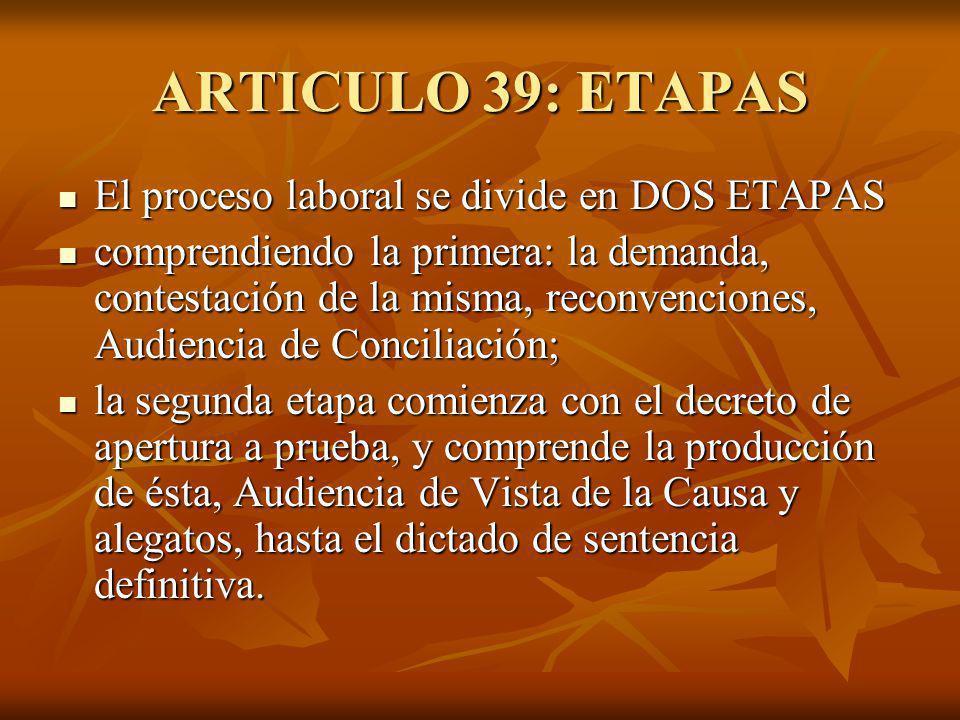 ARTICULO 39: ETAPAS El proceso laboral se divide en DOS ETAPAS El proceso laboral se divide en DOS ETAPAS comprendiendo la primera: la demanda, contestación de la misma, reconvenciones, Audiencia de Conciliación; comprendiendo la primera: la demanda, contestación de la misma, reconvenciones, Audiencia de Conciliación; la segunda etapa comienza con el decreto de apertura a prueba, y comprende la producción de ésta, Audiencia de Vista de la Causa y alegatos, hasta el dictado de sentencia definitiva.