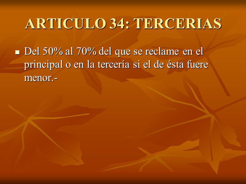 ARTICULO 34: TERCERIAS Del 50% al 70% del que se reclame en el principal o en la tercería si el de ésta fuere menor.- Del 50% al 70% del que se reclame en el principal o en la tercería si el de ésta fuere menor.-