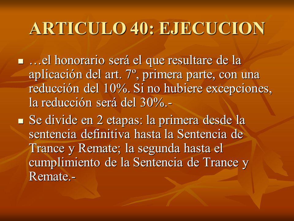 ARTICULO 40: EJECUCION …el honorario será el que resultare de la aplicación del art. 7º, primera parte, con una reducción del 10%. Si no hubiere excep