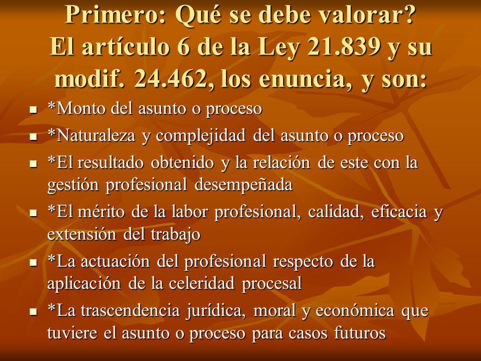 Primero: Qué se debe valorar? El artículo 6 de la Ley 21.839 y su modif. 24.462, los enuncia, y son: *Monto del asunto o proceso *Monto del asunto o p