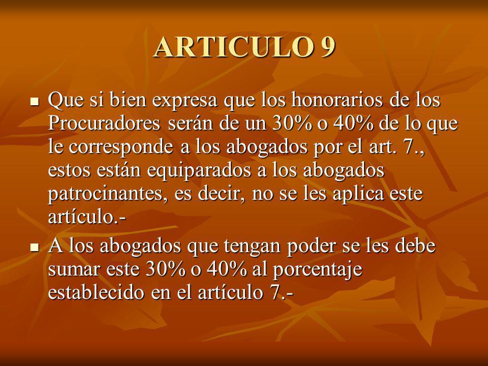 ARTICULO 9 Que si bien expresa que los honorarios de los Procuradores serán de un 30% o 40% de lo que le corresponde a los abogados por el art. 7., es