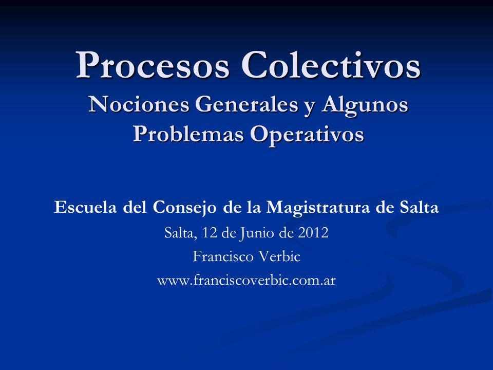 Procesos Colectivos Nociones Generales y Algunos Problemas Operativos Escuela del Consejo de la Magistratura de Salta Salta, 12 de Junio de 2012 Franc