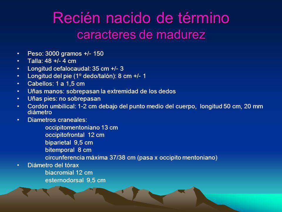Recién nacido de término caracteres de madurez Peso: 3000 gramos +/- 150 Talla: 48 +/- 4 cm Longitud cefalocaudal: 35 cm +/- 3 Longitud del pie (1º de