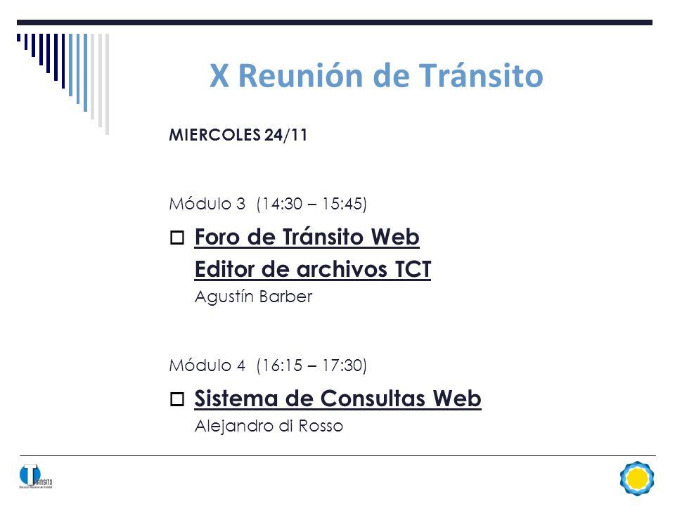 X Reunión de Tránsito MIERCOLES 24/11 Módulo 3 (14:30 – 15:45) Foro de Tránsito Web Editor de archivos TCT Agustín Barber Módulo 4 (16:15 – 17:30) Sistema de Consultas Web Alejandro di Rosso