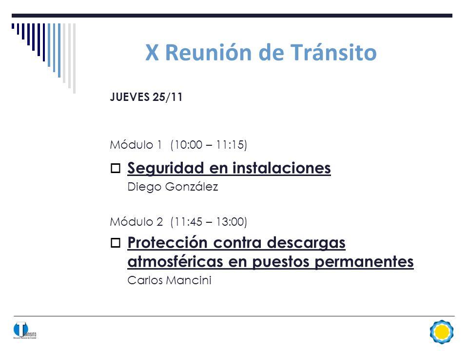 X Reunión de Tránsito JUEVES 25/11 Módulo 1 (10:00 – 11:15) Seguridad en instalaciones Diego González Módulo 2 (11:45 – 13:00) Protección contra descargas atmosféricas en puestos permanentes Carlos Mancini