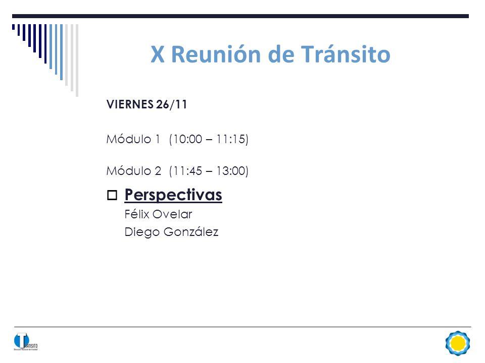X Reunión de Tránsito VIERNES 26/11 Módulo 1 (10:00 – 11:15) Módulo 2 (11:45 – 13:00) Perspectivas Félix Ovelar Diego González