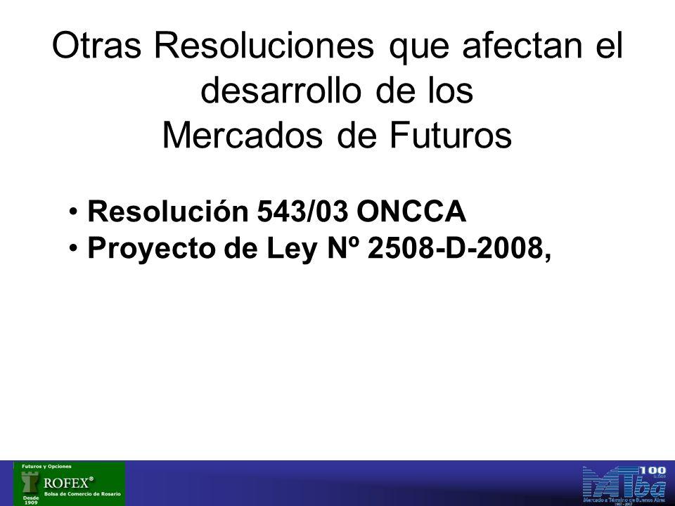 Otras Resoluciones que afectan el desarrollo de los Mercados de Futuros Resolución 543/03 ONCCA Proyecto de Ley Nº 2508-D-2008,