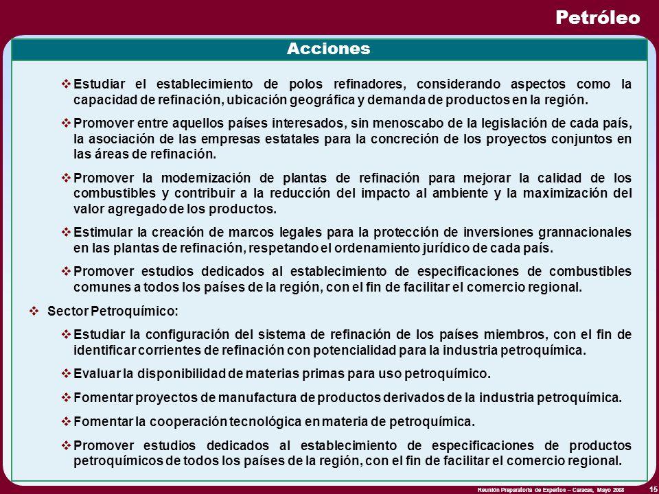 Reunión Preparatoria de Expertos – Caracas, Mayo 2008 15 Petróleo Acciones Estudiar el establecimiento de polos refinadores, considerando aspectos com