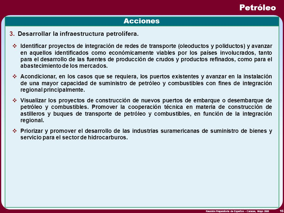 Reunión Preparatoria de Expertos – Caracas, Mayo 2008 16 Petróleo Acciones 3.Desarrollar la infraestructura petrolífera. Identificar proyectos de inte