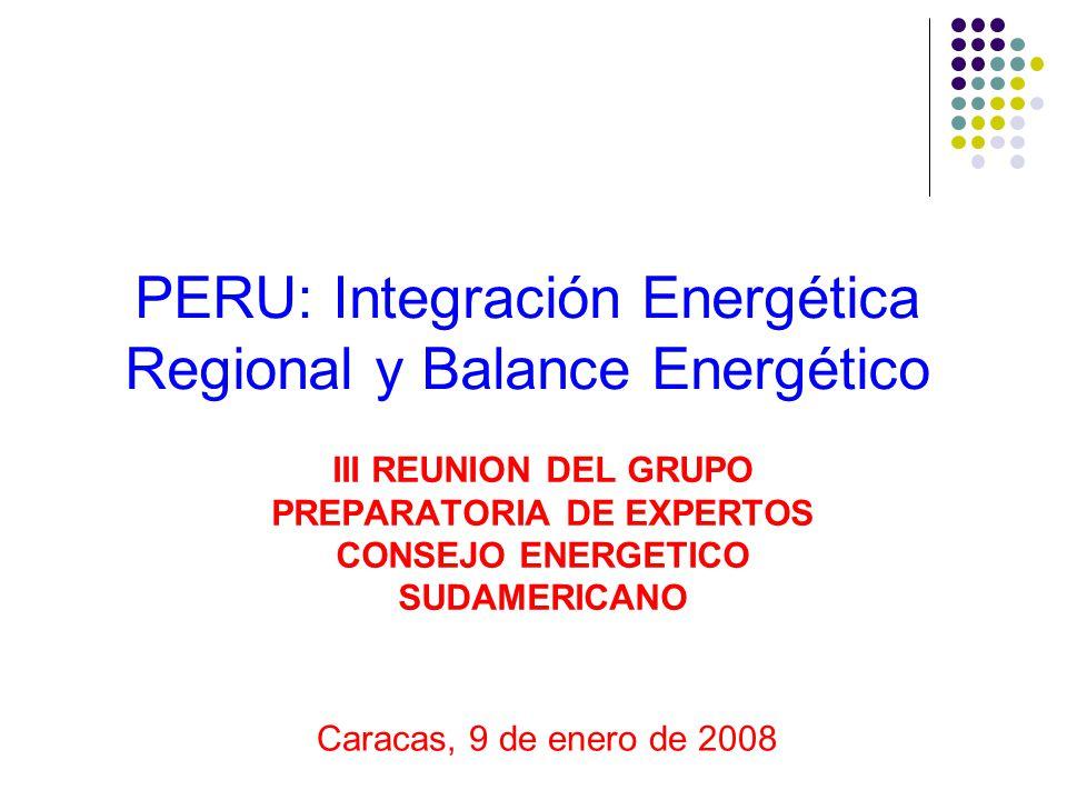 PERU: Integración Energética Regional y Balance Energético III REUNION DEL GRUPO PREPARATORIA DE EXPERTOS CONSEJO ENERGETICO SUDAMERICANO Caracas, 9 d