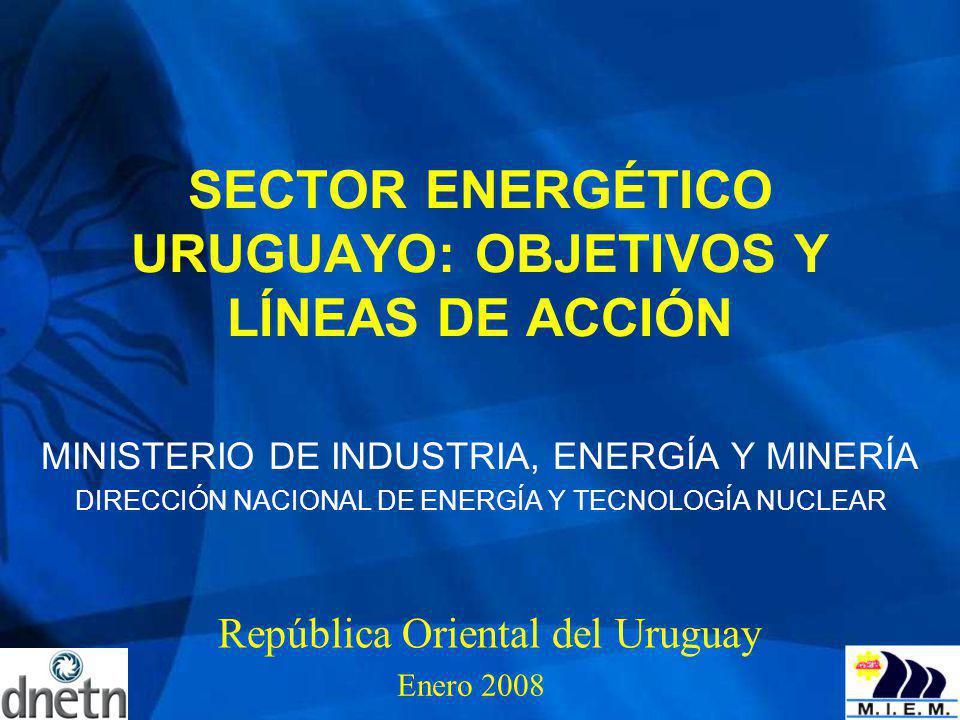 SECTOR ENERGÉTICO URUGUAYO: OBJETIVOS Y LÍNEAS DE ACCIÓN MINISTERIO DE INDUSTRIA, ENERGÍA Y MINERÍA DIRECCIÓN NACIONAL DE ENERGÍA Y TECNOLOGÍA NUCLEAR