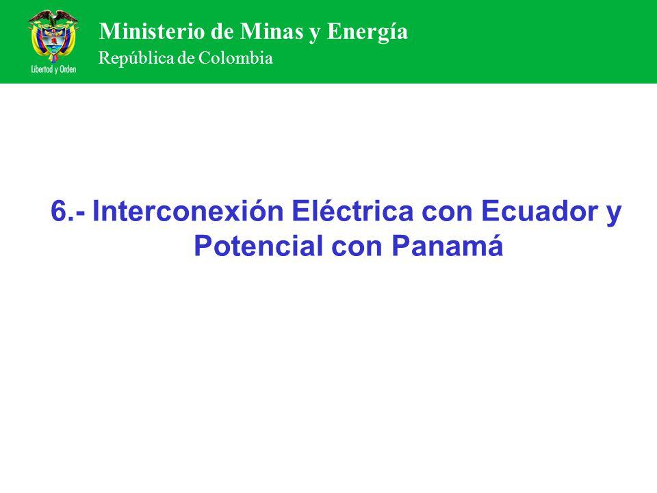 Ministerio de Minas y Energía República de Colombia 6.- Interconexión Eléctrica con Ecuador y Potencial con Panamá
