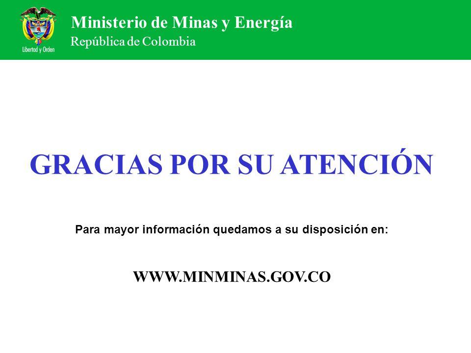 Ministerio de Minas y Energía República de Colombia GRACIAS POR SU ATENCIÓN Para mayor información quedamos a su disposición en: WWW.MINMINAS.GOV.CO