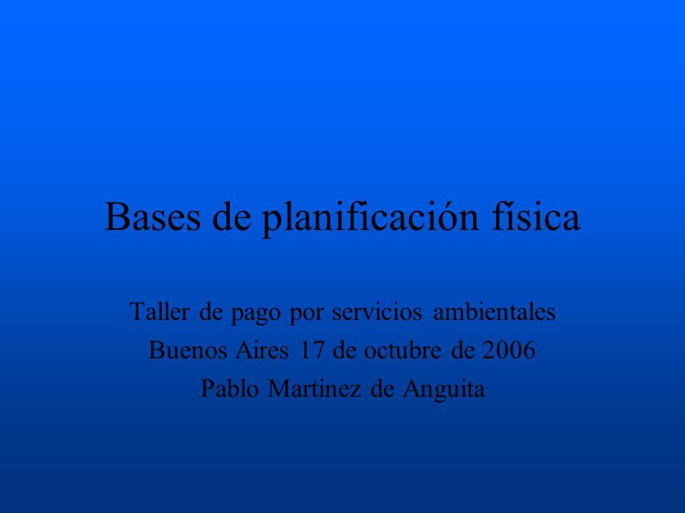 Bases de planificación física Taller de pago por servicios ambientales Buenos Aires 17 de octubre de 2006 Pablo Martinez de Anguita
