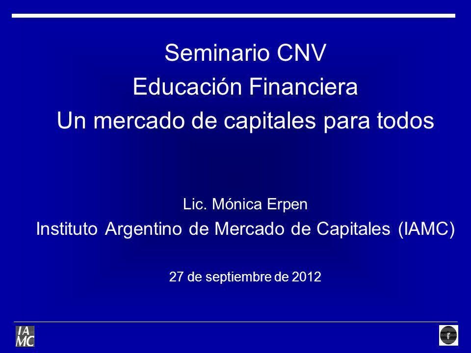 Seminario CNV Educación Financiera Un mercado de capitales para todos Lic. Mónica Erpen Instituto Argentino de Mercado de Capitales (IAMC) 27 de septi
