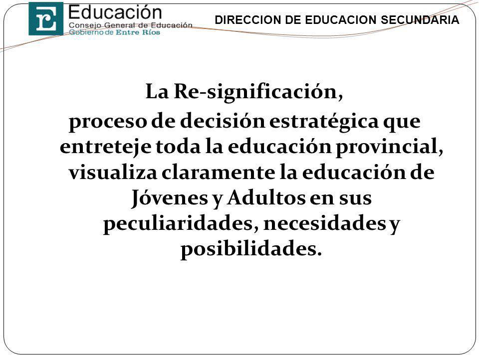 DIRECCION DE EDUCACION SECUNDARIA La Re-significación, proceso de decisión estratégica que entreteje toda la educación provincial, visualiza clarament