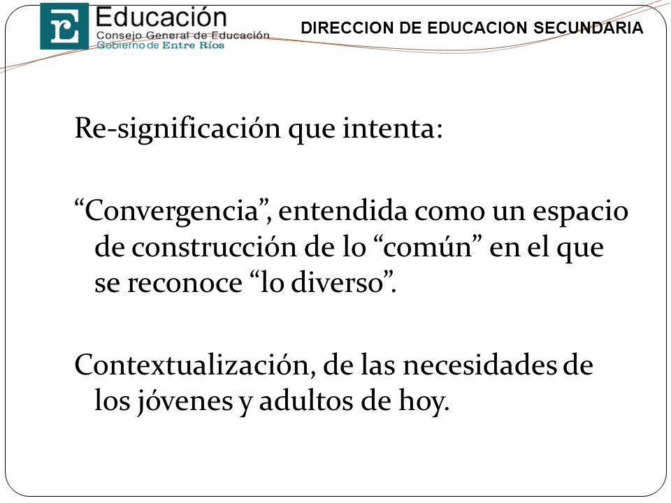 DIRECCION DE EDUCACION SECUNDARIA Re-significación que intenta: Convergencia, entendida como un espacio de construcción de lo común en el que se recon