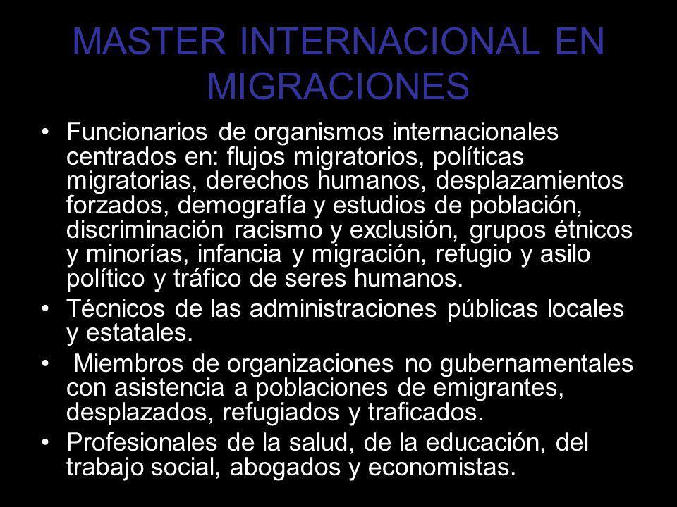 MASTER INTERNACIONAL EN MIGRACIONES Funcionarios de organismos internacionales centrados en: flujos migratorios, políticas migratorias, derechos human