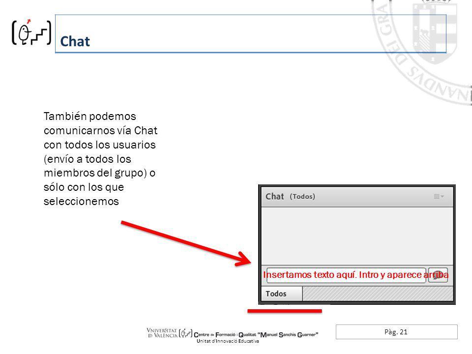 Pàg. 21 Chat Unitat dInnovació Educativa También podemos comunicarnos vía Chat con todos los usuarios (envío a todos los miembros del grupo) o sólo co