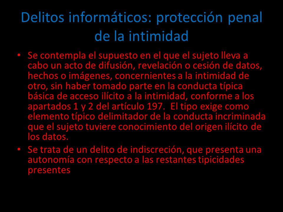 Delitos informáticos: protección penal de la intimidad Se contempla el supuesto en el que el sujeto lleva a cabo un acto de difusión, revelación o ces