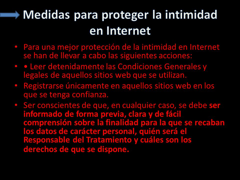 Para una mejor protección de la intimidad en Internet se han de llevar a cabo las siguientes acciones: Leer detenidamente las Condiciones Generales y legales de aquellos sitios web que se utilizan.