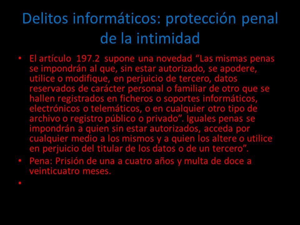 Delitos informáticos: protección penal de la intimidad El artículo 197.2 supone una novedad Las mismas penas se impondrán al que, sin estar autorizado, se apodere, utilice o modifique, en perjuicio de tercero, datos reservados de carácter personal o familiar de otro que se hallen registrados en ficheros o soportes informáticos, electrónicos o telemáticos, o en cualquier otro tipo de archivo o registro público o privado.