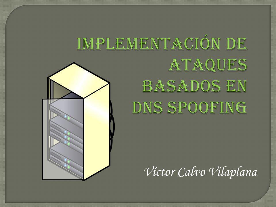 Víctor Calvo Vilaplana Implementación de ataques basados en DNS Spoofing