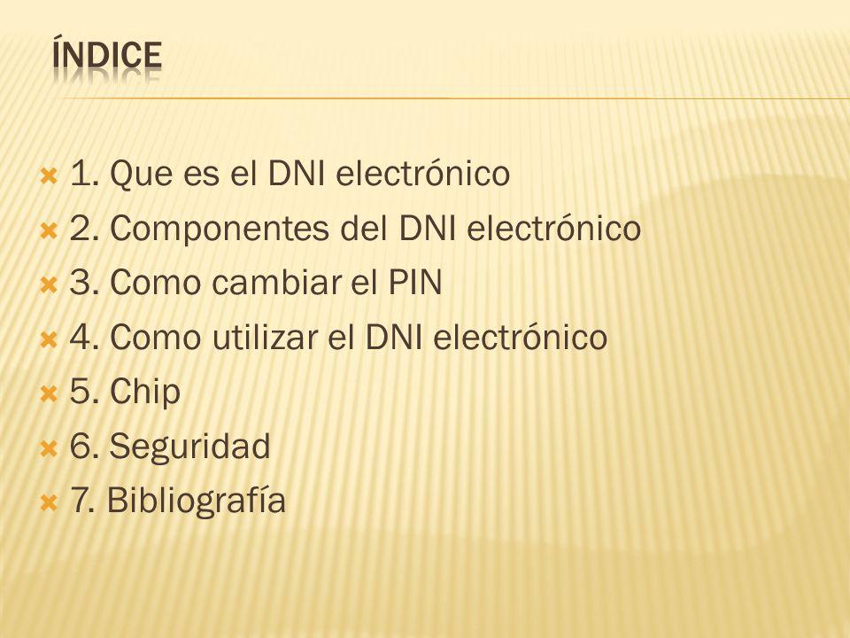 1. Que es el DNI electrónico 2. Componentes del DNI electrónico 3. Como cambiar el PIN 4. Como utilizar el DNI electrónico 5. Chip 6. Seguridad 7. Bib