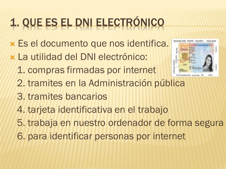 Es el documento que nos identifica. La utilidad del DNI electrónico: 1. compras firmadas por internet 2. tramites en la Administración pública 3. tram