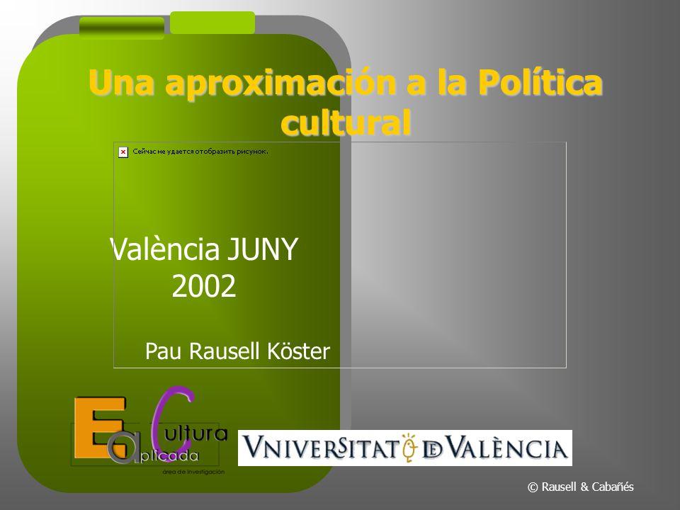 Una aproximación a la Política cultural València JUNY 2002 Pau Rausell Köster © Rausell & Cabañés
