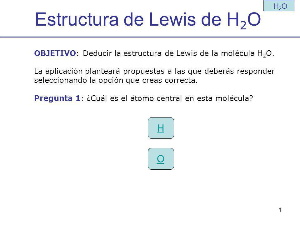 1 Estructura de Lewis de H 2 O H H2OH2O OBJETIVO: Deducir la estructura de Lewis de la molécula H 2 O.