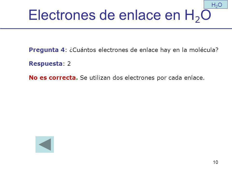 10 Electrones de enlace en H 2 O H2OH2O Pregunta 4: ¿Cuántos electrones de enlace hay en la molécula.