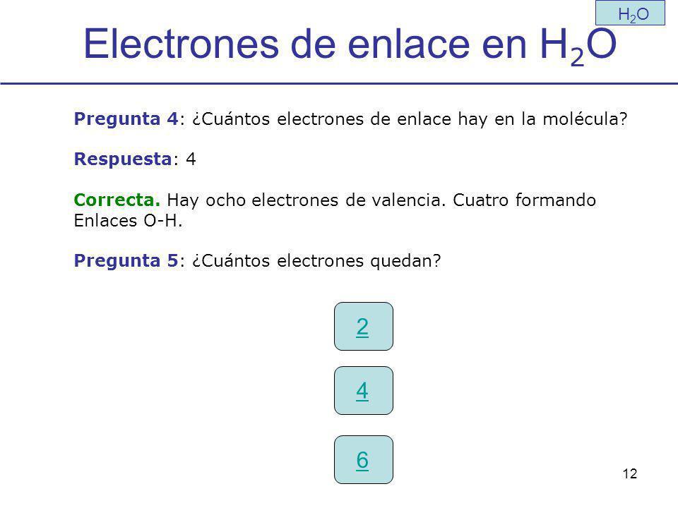 12 Electrones de enlace en H 2 O H2OH2O Pregunta 4: ¿Cuántos electrones de enlace hay en la molécula.