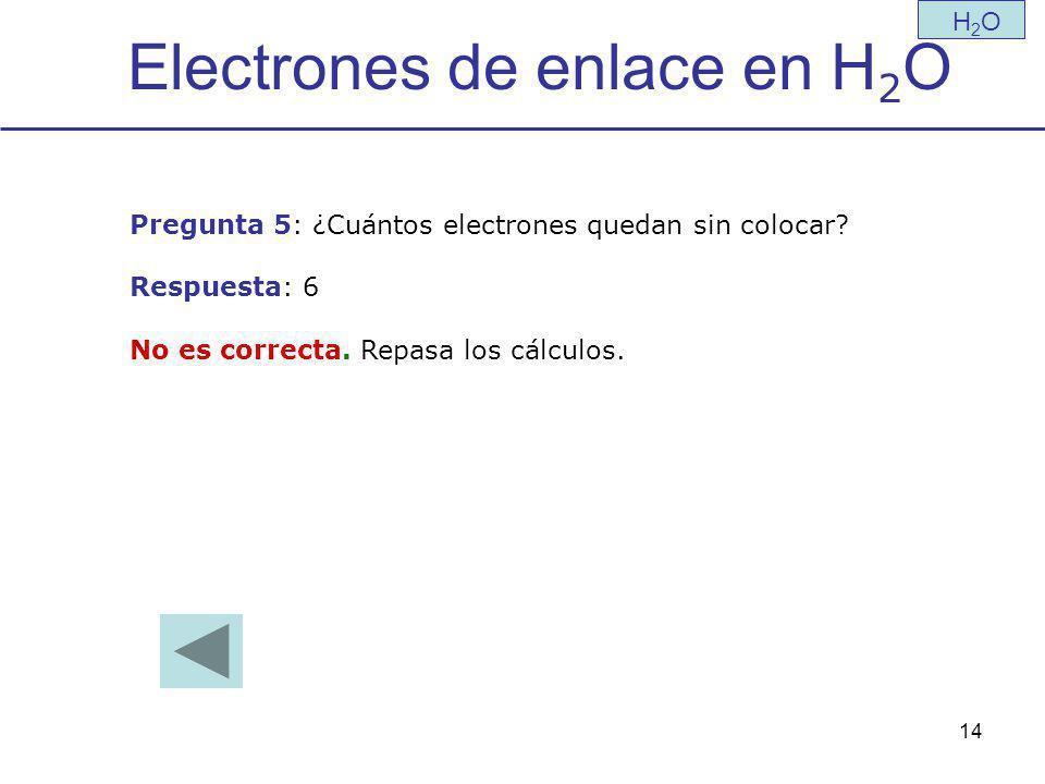 14 Electrones de enlace en H 2 O H2OH2O Pregunta 5: ¿Cuántos electrones quedan sin colocar.